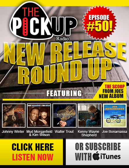 The Pickup Radio Show brand new episode! Episode #50 Presents 'New Release Roundup.Featuring:Johnny Winter, Mud Morganfield & Kim Wilson, Walter Trout, Kenny Wayne Shepherd (with Warren Haynes) and Joe Bonamassa  Click here to listen now or subscribe with iTunes. Also available for download as podcast. Listen anytime, rewind or fast forward at your leisure.